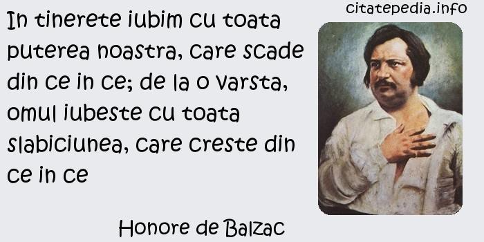 Honore de Balzac - In tinerete iubim cu toata puterea noastra, care scade din ce in ce; de la o varsta, omul iubeste cu toata slabiciunea, care creste din ce in ce