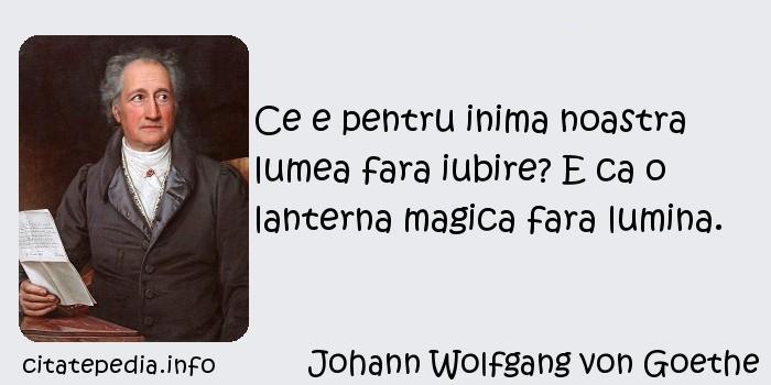 Johann Wolfgang von Goethe - Ce e pentru inima noastra lumea fara iubire? E ca o lanterna magica fara lumina.