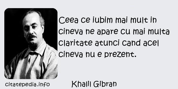 Khalil Gibran - Ceea ce iubim mai mult in cineva ne apare cu mai multa claritate atunci cand acel cineva nu e prezent.