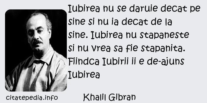 Khalil Gibran - Iubirea nu se daruie decat pe sine si nu ia decat de la sine. Iubirea nu stapaneste si nu vrea sa fie stapanita. Fiindca Iubirii ii e de-ajuns Iubirea