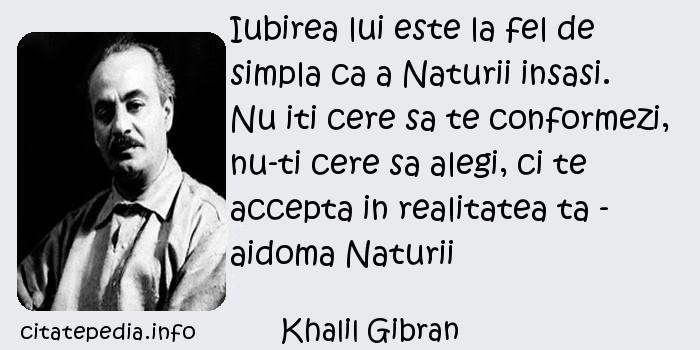Khalil Gibran - Iubirea lui este la fel de simpla ca a Naturii insasi. Nu iti cere sa te conformezi, nu-ti cere sa alegi, ci te accepta in realitatea ta - aidoma Naturii