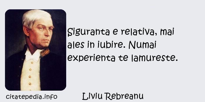 Liviu Rebreanu - Siguranta e relativa, mai ales in iubire. Numai experienta te lamureste.
