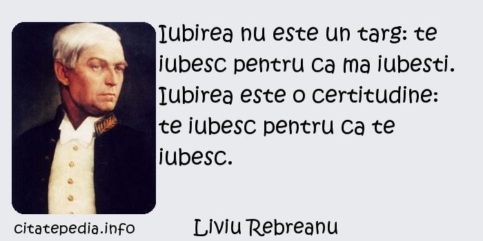 Liviu Rebreanu - Iubirea nu este un targ: te iubesc pentru ca ma iubesti. Iubirea este o certitudine: te iubesc pentru ca te iubesc.