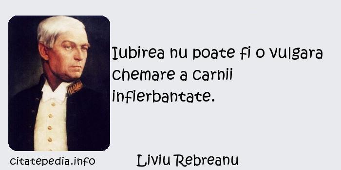 Liviu Rebreanu - Iubirea nu poate fi o vulgara chemare a carnii infierbantate.