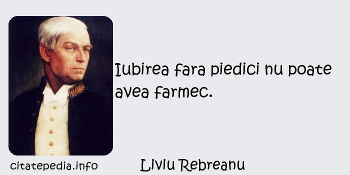 Liviu Rebreanu - Iubirea fara piedici nu poate avea farmec.