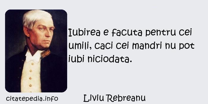 Liviu Rebreanu - Iubirea e facuta pentru cei umili, caci cei mandri nu pot iubi niciodata.