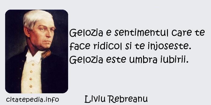 Liviu Rebreanu - Gelozia e sentimentul care te face ridicol si te injoseste. Gelozia este umbra iubirii.