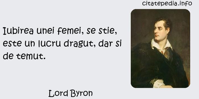 Lord Byron - Iubirea unei femei, se stie, este un lucru dragut, dar si de temut.