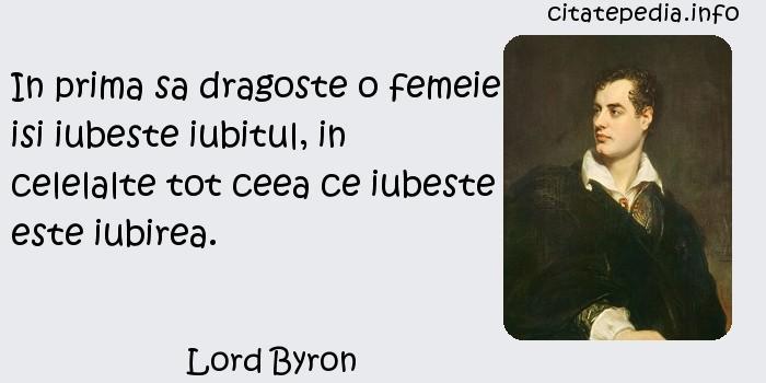 Lord Byron - In prima sa dragoste o femeie isi iubeste iubitul, in celelalte tot ceea ce iubeste este iubirea.
