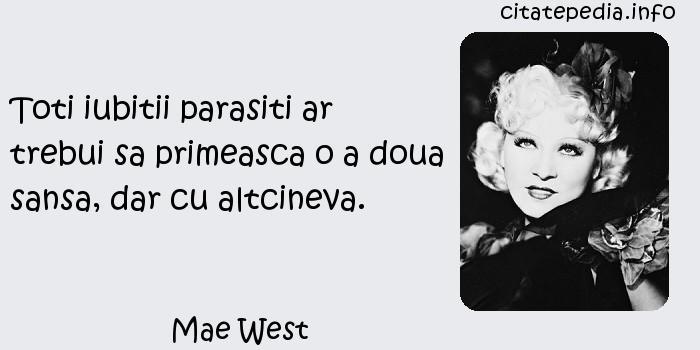 Mae West - Toti iubitii parasiti ar trebui sa primeasca o a doua sansa, dar cu altcineva.