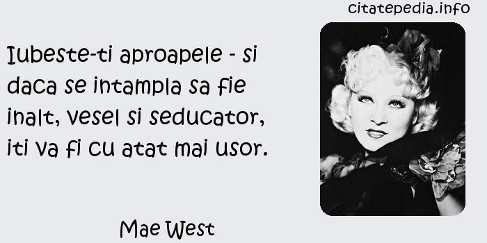 Mae West - Iubeste-ti aproapele - si daca se intampla sa fie inalt, vesel si seducator, iti va fi cu atat mai usor.