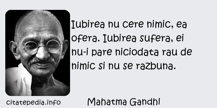 Mahatma Gandhi - Iubirea nu cere nimic, ea ofera. Iubirea sufera, ei nu-i pare niciodata rau de nimic si nu se razbuna.