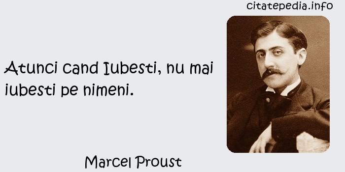 Marcel Proust - Atunci cand Iubesti, nu mai iubesti pe nimeni.