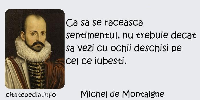 Michel de Montaigne - Ca sa se raceasca sentimentul, nu trebuie decat sa vezi cu ochii deschisi pe cel ce iubesti.