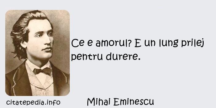 Mihai Eminescu - Ce e amorul? E un lung prilej pentru durere.