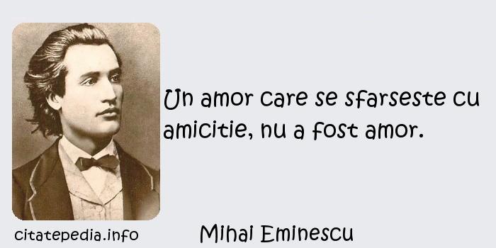 Mihai Eminescu - Un amor care se sfarseste cu amicitie, nu a fost amor.