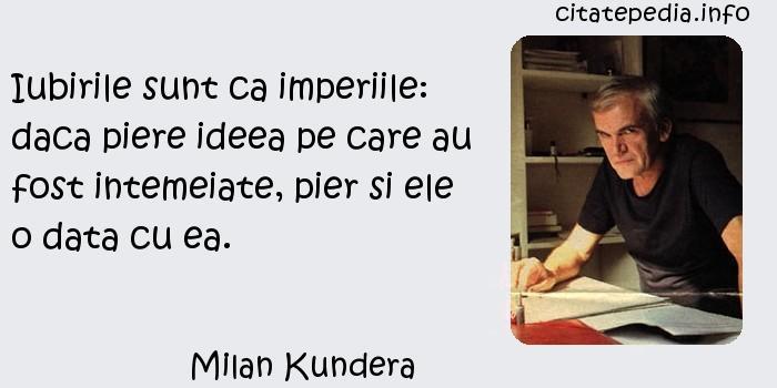 Milan Kundera - Iubirile sunt ca imperiile: daca piere ideea pe care au fost intemeiate, pier si ele o data cu ea.