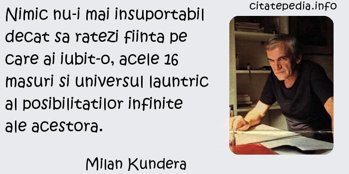 Milan Kundera - Nimic nu-i mai insuportabil decat sa ratezi fiinta pe care ai iubit-o, acele 16 masuri si universul launtric al posibilitatilor infinite ale acestora.