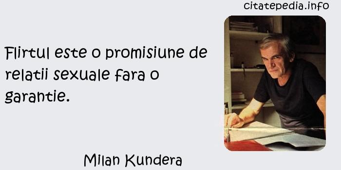 Milan Kundera - Flirtul este o promisiune de relatii sexuale fara o garantie.