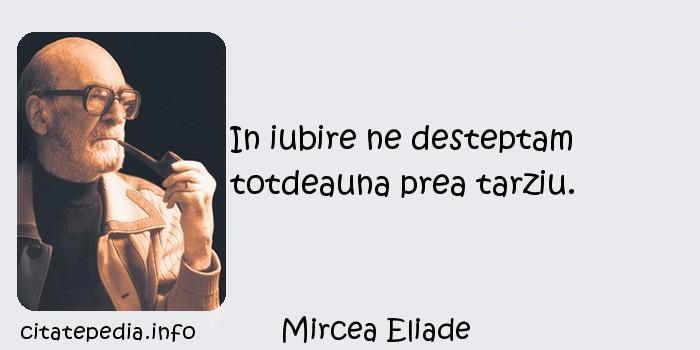 Mircea Eliade - In iubire ne desteptam totdeauna prea tarziu.