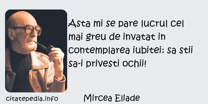 Mircea Eliade - Asta mi se pare lucrul cel mai greu de invatat in contemplarea iubitei: sa stii sa-i privesti ochii!