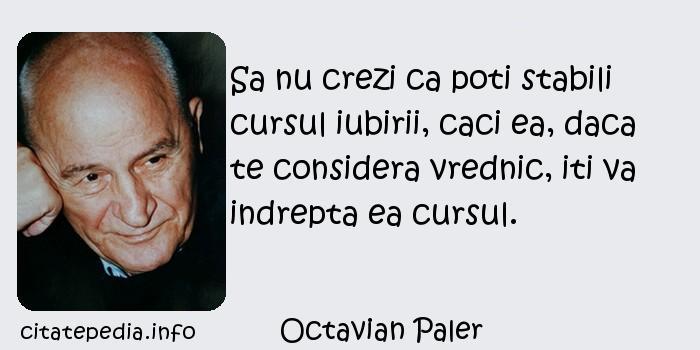 Octavian Paler - Sa nu crezi ca poti stabili cursul iubirii, caci ea, daca te considera vrednic, iti va indrepta ea cursul.