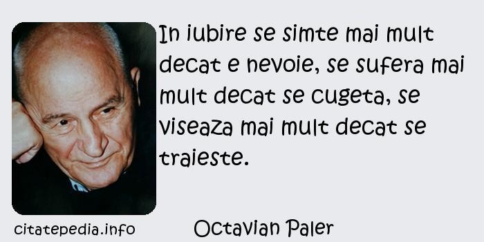 Octavian Paler - In iubire se simte mai mult decat e nevoie, se sufera mai mult decat se cugeta, se viseaza mai mult decat se traieste.