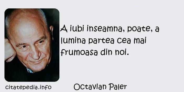 Octavian Paler - A iubi inseamna, poate, a lumina partea cea mai frumoasa din noi.