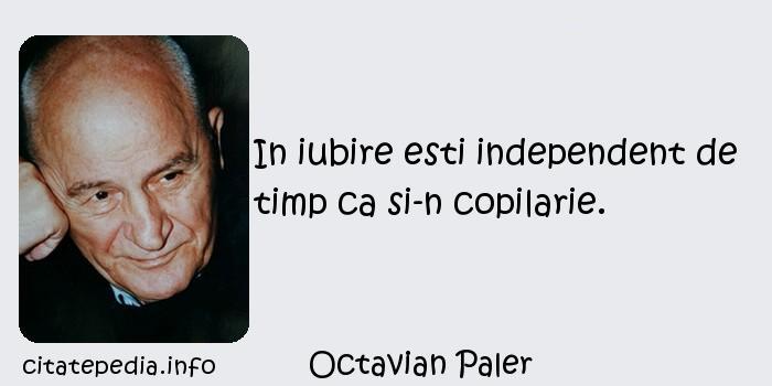 Octavian Paler - In iubire esti independent de timp ca si-n copilarie.