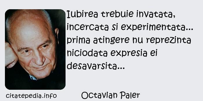 Octavian Paler - Iubirea trebuie invatata, incercata si experimentata... prima atingere nu reprezinta niciodata expresia ei desavarsita...