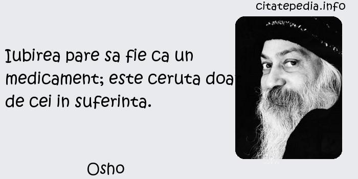 Osho - Iubirea pare sa fie ca un medicament; este ceruta doar de cei in suferinta.