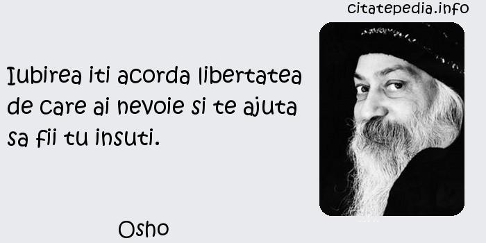 Osho - Iubirea iti acorda libertatea de care ai nevoie si te ajuta sa fii tu insuti.