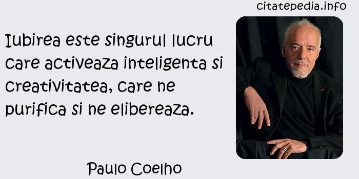 Paulo Coelho - Iubirea este singurul lucru care activeaza inteligenta si creativitatea, care ne purifica si ne elibereaza.