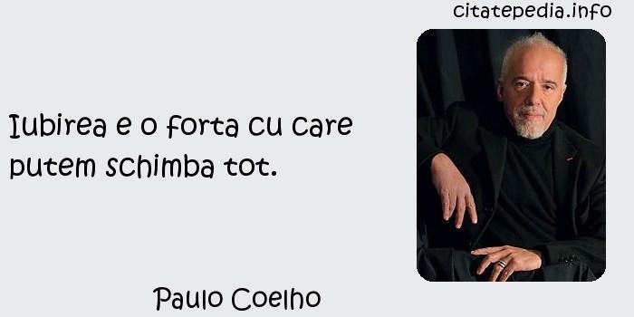 Paulo Coelho - Iubirea e o forta cu care putem schimba tot.