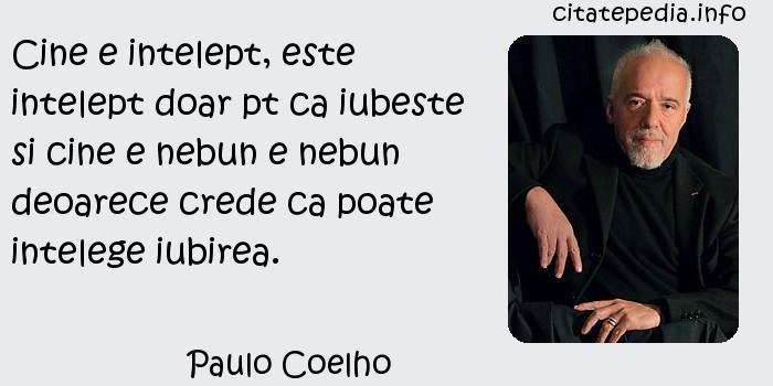 Paulo Coelho - Cine e intelept, este intelept doar pt ca iubeste si cine e nebun e nebun deoarece crede ca poate intelege iubirea.