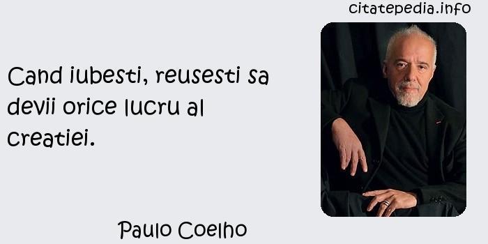 Paulo Coelho - Cand iubesti, reusesti sa devii orice lucru al creatiei.