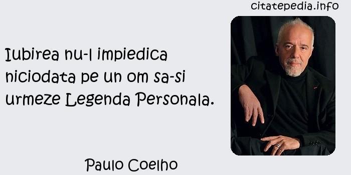 Paulo Coelho - Iubirea nu-l impiedica niciodata pe un om sa-si urmeze Legenda Personala.
