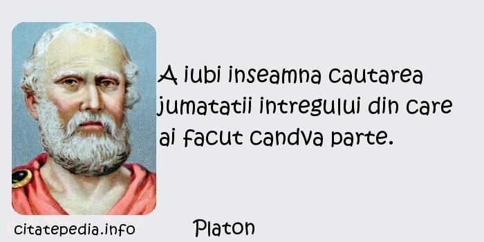 Platon - A iubi inseamna cautarea jumatatii intregului din care ai facut candva parte.
