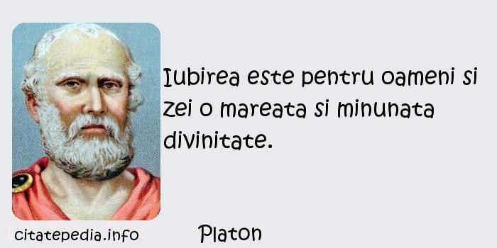 Platon - Iubirea este pentru oameni si zei o mareata si minunata divinitate.