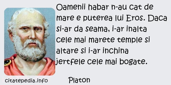Platon - Oamenii habar n-au cat de mare e puterea lui Eros. Daca si-ar da seama, i-ar inalta cele mai marete temple si altare si i-ar inchina jertfele cele mai bogate.