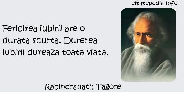 Rabindranath Tagore - Fericirea iubirii are o durata scurta. Durerea iubirii dureaza toata viata.