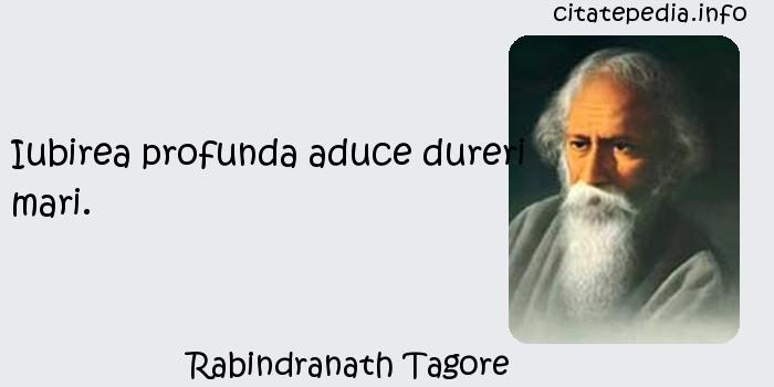 Rabindranath Tagore - Iubirea profunda aduce dureri mari.