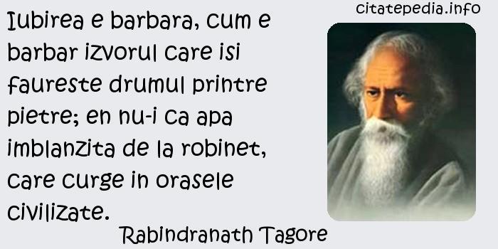 Rabindranath Tagore - Iubirea e barbara, cum e barbar izvorul care isi faureste drumul printre pietre; en nu-i ca apa imblanzita de la robinet, care curge in orasele civilizate.