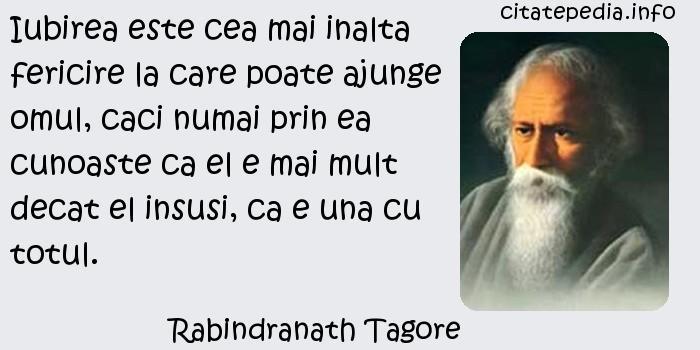 Rabindranath Tagore - Iubirea este cea mai inalta fericire la care poate ajunge omul, caci numai prin ea cunoaste ca el e mai mult decat el insusi, ca e una cu totul.