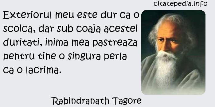 Rabindranath Tagore - Exteriorul meu este dur ca o scoica, dar sub coaja acestei duritati, inima mea pastreaza pentru tine o singura perla ca o lacrima.