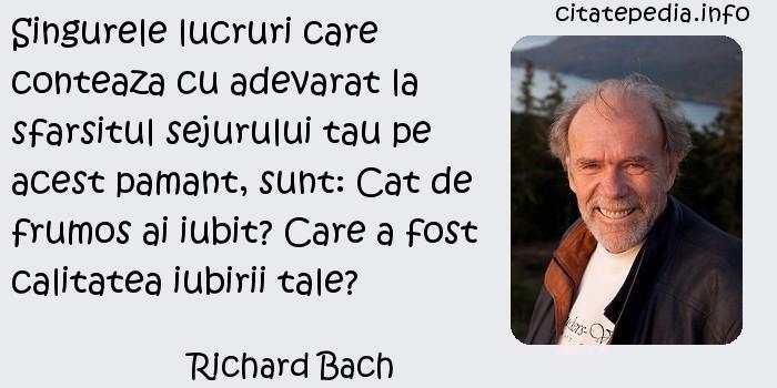 Richard Bach - Singurele lucruri care conteaza cu adevarat la sfarsitul sejurului tau pe acest pamant, sunt: Cat de frumos ai iubit? Care a fost calitatea iubirii tale?