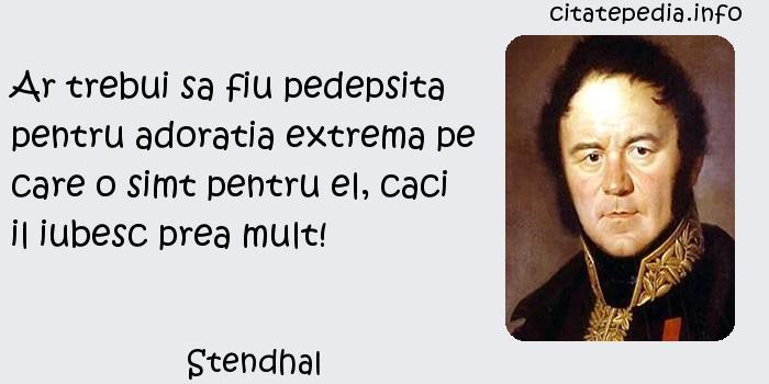 Stendhal - Ar trebui sa fiu pedepsita pentru adoratia extrema pe care o simt pentru el, caci il iubesc prea mult!