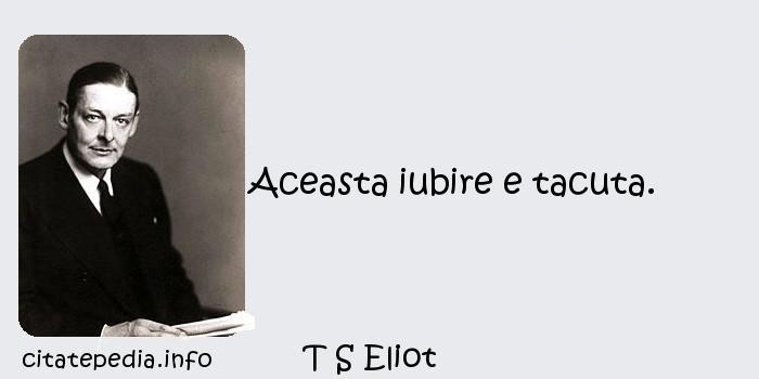 T S Eliot - Aceasta iubire e tacuta.