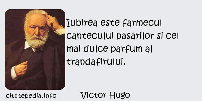 Victor Hugo - Iubirea este farmecul cantecului pasarilor si cel mai dulce parfum al trandafirului.