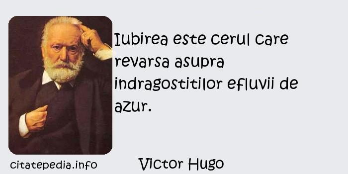 Victor Hugo - Iubirea este cerul care revarsa asupra indragostitilor efluvii de azur.